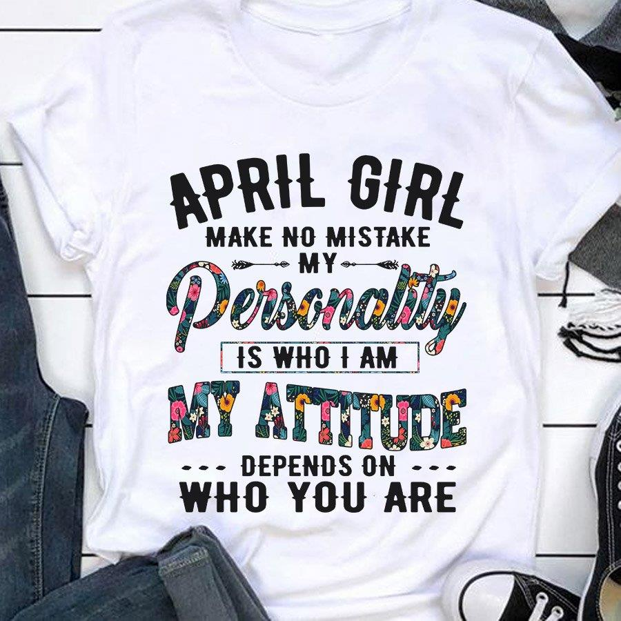 April Girl Make No Mistake My Personality Is Who I Am My Attitude Depends On Who You Are Shirt