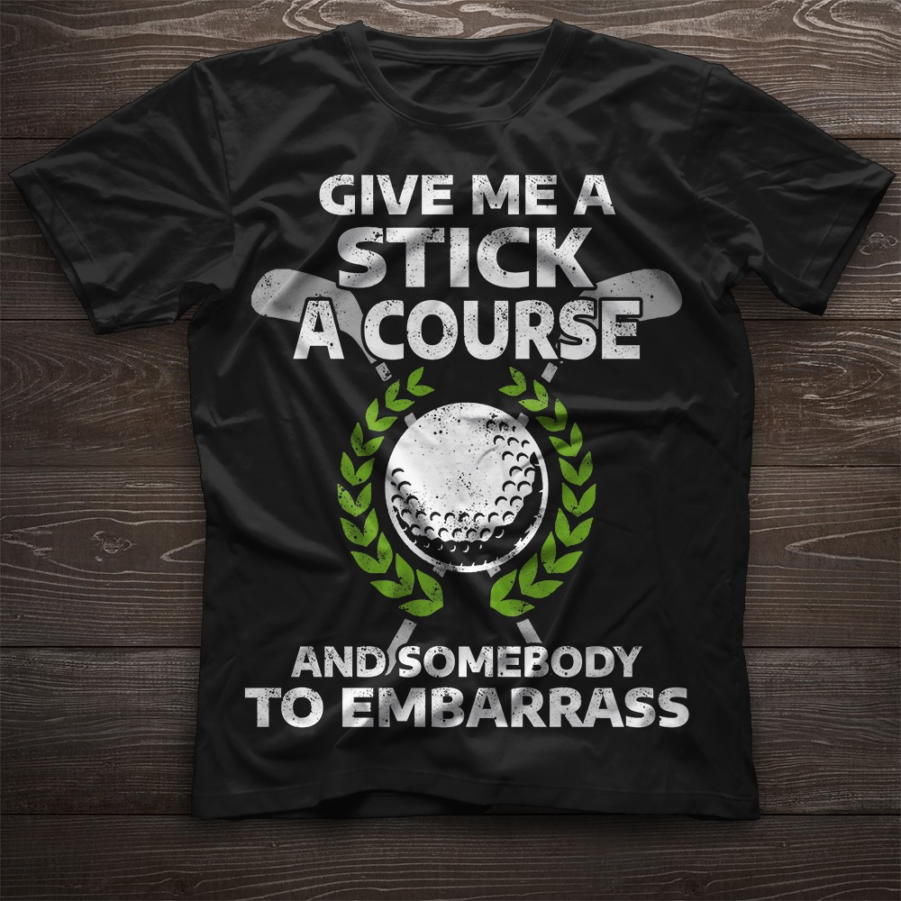 Give Me A Stick A Course And Somebody To Embarrass Men T-Shirt