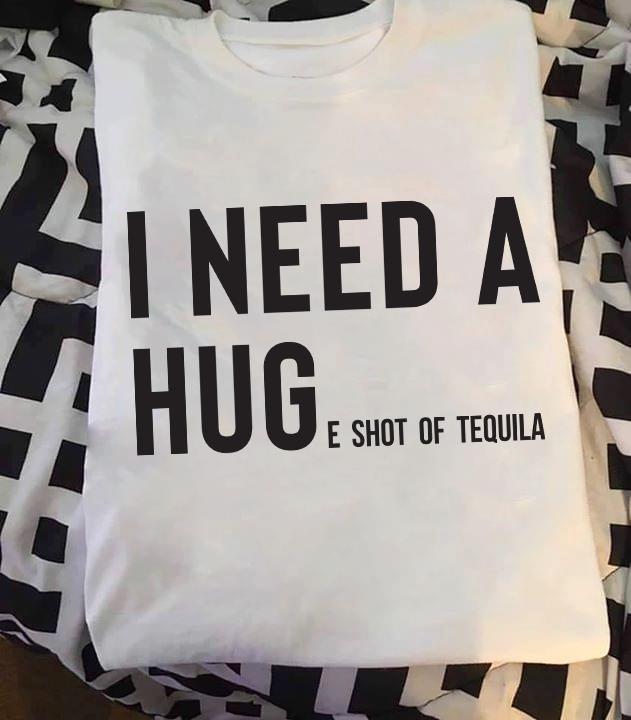 I Need A Huge Shot Of Teguila Shirt