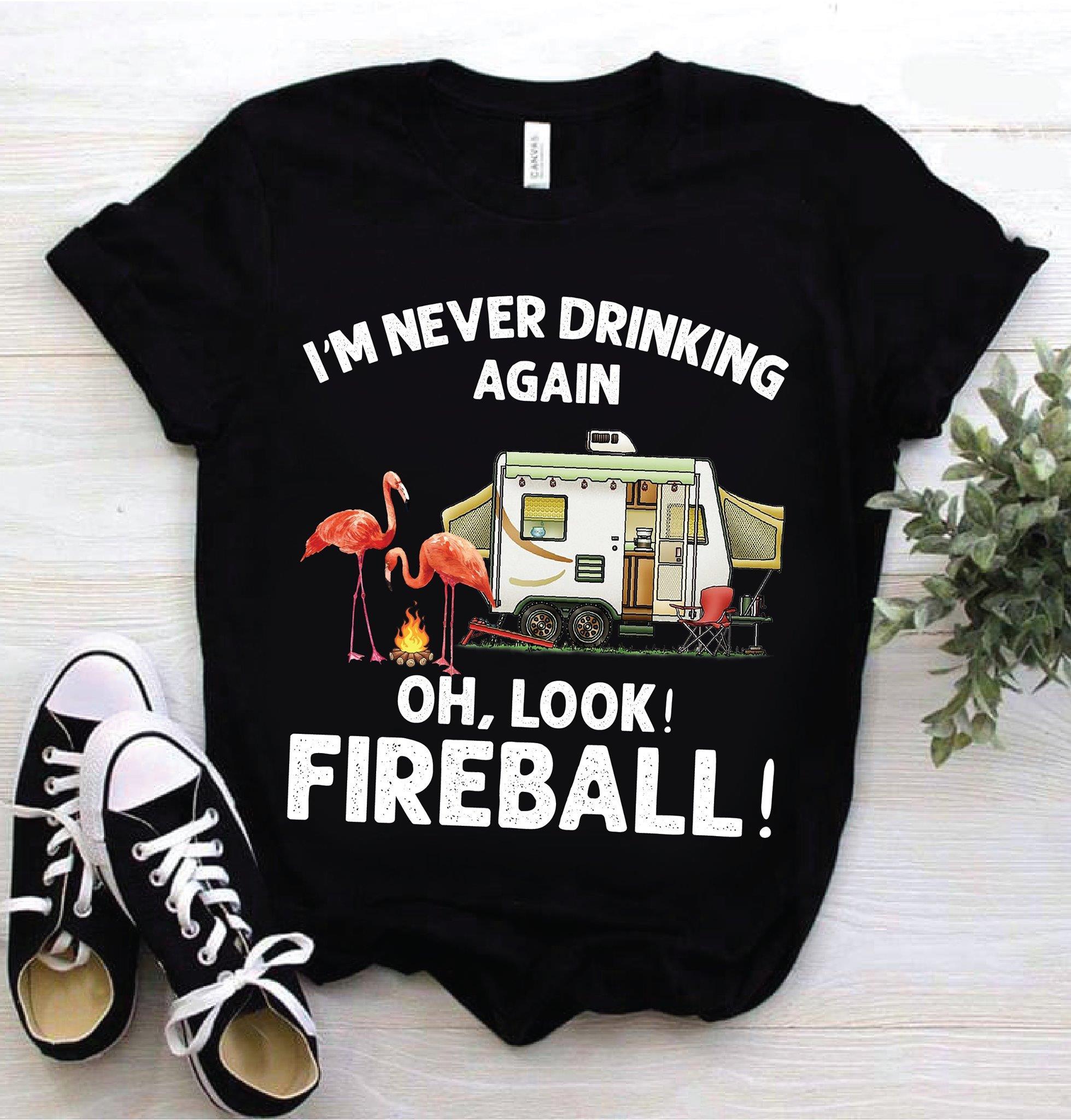 I'm Never Drinking Again Oh Look Fireball Shirt
